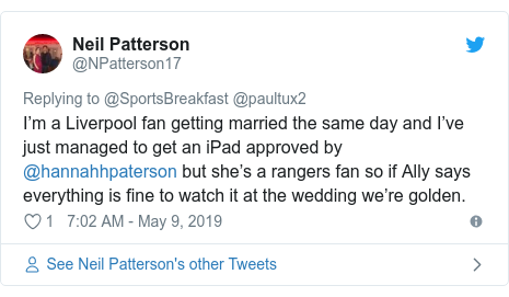 Twitter post by @NPatterson17: I'm a Liverpool fan getting married the same day and I've just managed to get an iPad approved by @hannahhpaterson but she's a rangers fan so if Ally says everything is fine to watch it at the wedding we're golden.