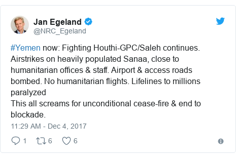 Twitter post by @NRC_Egeland: #Yemen now  Fighting Houthi-GPC/Saleh continues. Airstrikes on heavily populated Sanaa, close to humanitarian offices & staff. Airport & access roads bombed. No humanitarian flights. Lifelines to millions paralyzedThis all screams for unconditional cease-fire & end to blockade.