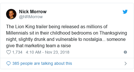 Twitter post by @NRMorrow: The Lion King trailer being released as millions of Millennials sit in their childhood bedrooms on Thanksgiving night, slightly drunk and vulnerable to nostalgia... someone give that marketing team a raise