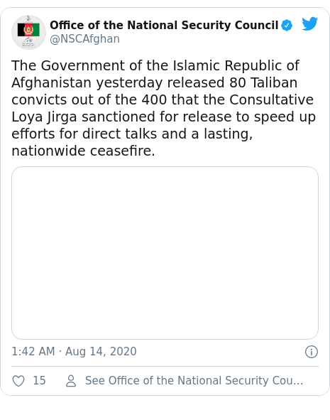Twitter post by @NSCAfghan: The Government of the Islamic Republic of Afghanistan yesterday released 80 Taliban convicts out of the 400 that the Consultative Loya Jirga sanctioned for release to speed up efforts for direct talks and a lasting, nationwide ceasefire.