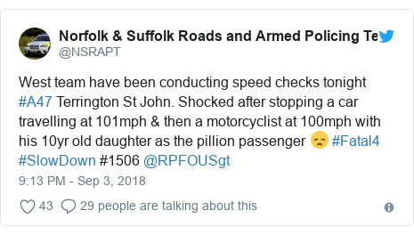 Twitter post by @NSRAPT: West team have been conducting speed checks tonight #A47 Terrington St John. Shocked after stopping a car travelling at 101mph & then a motorcyclist at 100mph with his 10yr old daughter as the pillion passenger 😞 #Fatal4 #SlowDown #1506 @RPFOUSgt