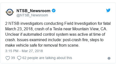 Twitter post by @NTSB_Newsroom: 2 NTSB investigators conducting Field Investigation for fatal March 23, 2018, crash of a Tesla near Mountain View, CA.  Unclear if automated control system was active at time of crash. Issues examined include  post-crash fire, steps to make vehicle safe for removal from scene.