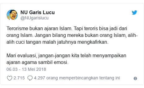Twitter pesan oleh @NUgarislucu: Terorisme bukan ajaran Islam. Tapi teroris bisa jadi dari orang Islam. Jangan bilang mereka bukan orang Islam, alih-alih cuci tangan malah jatuhnya mengkafirkan. Mari evaluasi, jangan-jangan kita telah menyampaikan ajaran agama sambil emosi.
