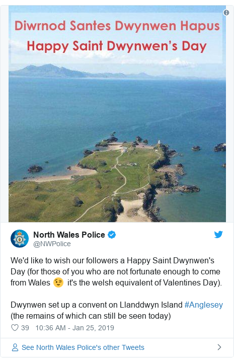 Twitter post by @NWPolice: We'd like to wish our followers a Happy Saint Dwynwen's Day (for those of you who are not fortunate enough to come from Wales 😉  it's the welsh equivalent of Valentines Day). Dwynwen set up a convent on Llanddwyn Island #Anglesey  (the remains of which can still be seen today)