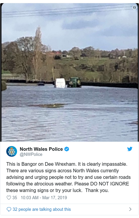 Twitter post by @NWPolice: This is Bangor on Dee Wrexham. It is clearly impassable. There are various signs across North Wales currently advising and urging people not to try and use certain roads following the atrocious weather. Please DO NOT IGNORE these warning signs or try your luck.  Thank you.