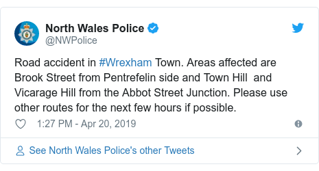 Twitter post by @NWPolice: Road accident in #Wrexham Town. Areas affected are  Brook Street from Pentrefelin side and Town Hill  and Vicarage Hill from the Abbot Street Junction. Please use other routes for the next few hours if possible.