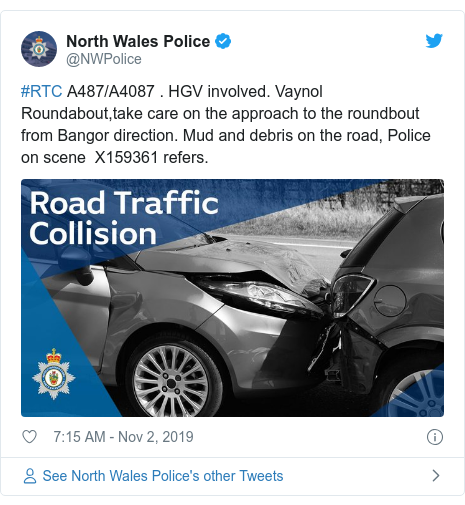Twitter post by @NWPolice: #RTC A487/A4087 . HGV involved. Vaynol Roundabout,take care on the approach to the roundbout from Bangor direction. Mud and debris on the road, Police on scene  X159361 refers.