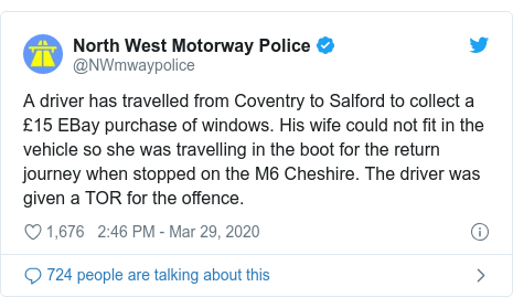 Twitter post by @NWmwaypolice: A driver has travelled from Coventry to Salford to collect a £15 EBay purchase of windows. His wife could not fit in the vehicle so she was travelling in the boot for the return journey when stopped on the M6 Cheshire. The driver was given a TOR for the offence.