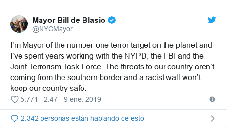 Publicación de Twitter por @NYCMayor: I'm Mayor of the number-one terror target on the planet and I've spent years working with the NYPD, the FBI and the Joint Terrorism Task Force. The threats to our country aren't coming from the southern border and a racist wall won't keep our country safe.
