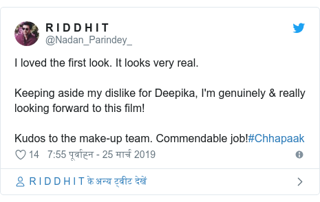 ट्विटर पोस्ट @Nadan_Parindey_: I loved the first look. It looks very real. Keeping aside my dislike for Deepika, I'm genuinely & really looking forward to this film!Kudos to the make-up team. Commendable job!#Chhapaak