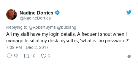 Twitter post by @NadineDorries: All my staff have my login details. A frequent shout when I manage to sit at my desk myself is, 'what is the password?'