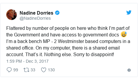Twitter post by @NadineDorries: Flattered by number of people on here who think I'm part of the Government and have access to government docs 😅I'm a back bench MP - 2 Westminster based computers in a shared office. On my computer, there is a shared email account. That's it. Nothing else. Sorry to disappoint!