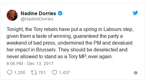 Twitter post by @NadineDorries: Tonight, the Tory rebels have put a spring in Labours step, given them a taste of winning, guaranteed the party a weekend of bad press, undermined the PM and devalued her impact in Brussels. They should be deselected and never allowed to stand as a Tory MP, ever again.