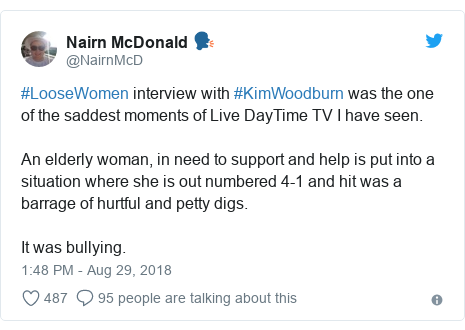 Twitter post by @NairnMcD: #LooseWomen interview with #KimWoodburn was the one of the saddest moments of Live DayTime TV I have seen.An elderly woman, in need to support and help is put into a situation where she is out numbered 4-1 and hit was a barrage of hurtful and petty digs.It was bullying.