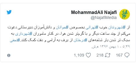 پست توییتر از @NajafiMedia: از #شهروندان خوب #تهرانی بخصوص #جوانان و دانشآموزان دبیرستانی دعوت میکنم از چند ساعت دیگر و با گرمتر شدن هوا، در کنار ماموران #شهرداری به سبک تر شدن بار شاخههای #درختان از برف به آرامی و دقت کمک کنند.#نجفی