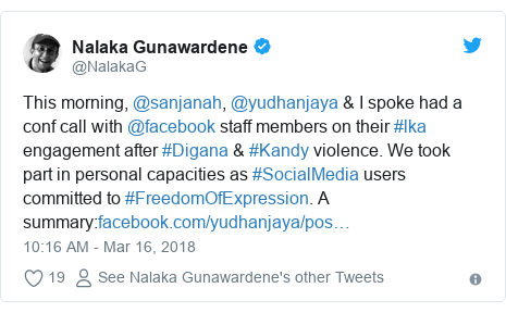 Twitter හි @NalakaG කළ පළකිරීම: This morning, @sanjanah, @yudhanjaya & I spoke had a conf call with @facebook staff members on their #lka engagement after #Digana & #Kandy violence. We took part in personal capacities as #SocialMedia users committed to #FreedomOfExpression. A summary