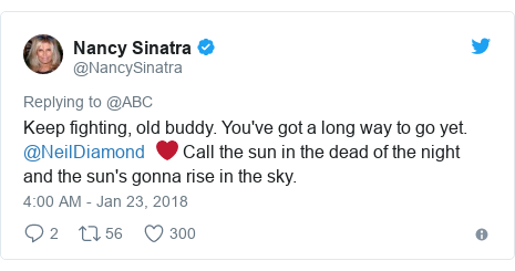 Twitter post by @NancySinatra: Keep fighting, old buddy. You've got a long way to go yet. @NeilDiamond  ❤️ Call the sun in the dead of the night and the sun's gonna rise in the sky.