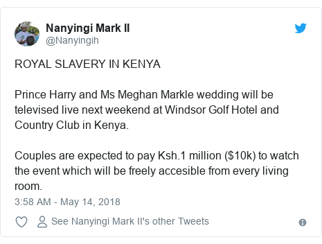 Ujumbe wa Twitter wa @Nanyingih: ROYAL SLAVERY IN KENYAPrince Harry and Ms Meghan Markle wedding will be televised live next weekend at Windsor Golf Hotel and Country Club in Kenya. Couples are expected to pay Ksh.1 million ($10k) to watch the event which will be freely accesible from every living room.