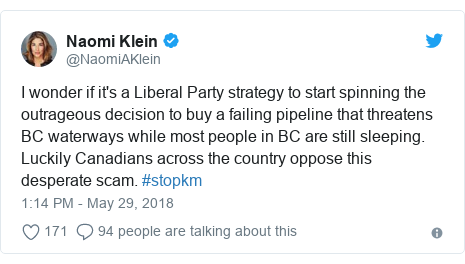 Twitter post by @NaomiAKlein: I wonder if it's a Liberal Party strategy to start spinning the outrageous decision to buy a failing pipeline that threatens BC waterways while most people in BC are still sleeping. Luckily Canadians across the country oppose this desperate scam. #stopkm