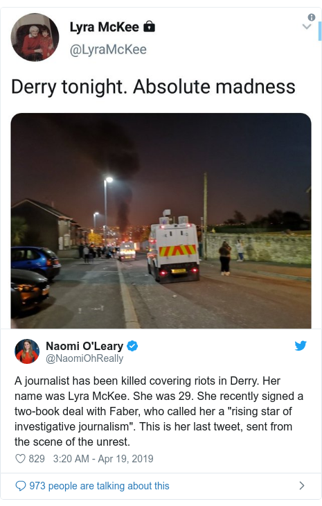 """Twitter post by @NaomiOhReally: A journalist has been killed covering riots in Derry. Her name was Lyra McKee. She was 29. She recently signed a two-book deal with Faber, who called her a """"rising star of investigative journalism"""". This is her last tweet, sent from the scene of the unrest."""