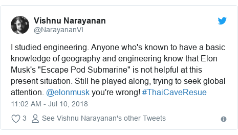 "Twitter post by @NarayananVI: I studied engineering. Anyone who's known to have a basic knowledge of geography and engineering know that Elon Musk's ""Escape Pod Submarine"" is not helpful at this present situation. Still he played along, trying to seek global attention. @elonmusk you're wrong! #ThaiCaveResue"