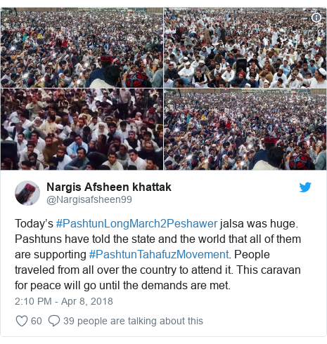 د @Nargisafsheen99 په مټ ټویټر  تبصره : Today's #PashtunLongMarch2Peshawer jalsa was huge. Pashtuns have told the state and the world that all of them are supporting #PashtunTahafuzMovement. People traveled from all over the country to attend it. This caravan for peace will go until the demands are met.