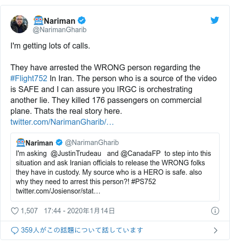 Twitter post by @NarimanGharib: I'm getting lots of calls.They have arrested the WRONG person regarding the #Flight752 In Iran. The person who is a source of the video is SAFE and I can assure you IRGC is orchestrating another lie. They killed 176 passengers on commercial plane. Thats the real story here.