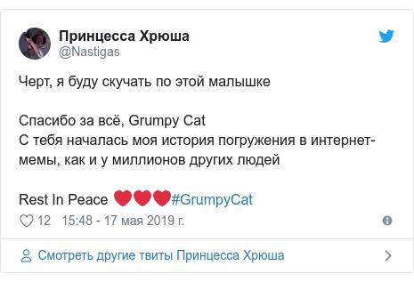 Twitter пост, автор: @Nastigas: Черт, я буду скучать по этой малышкеСпасибо за всё, Grumpy CatС тебя началась моя история погружения в интернет-мемы, как и у миллионов других людейRest In Peace ❤❤❤#GrumpyCat