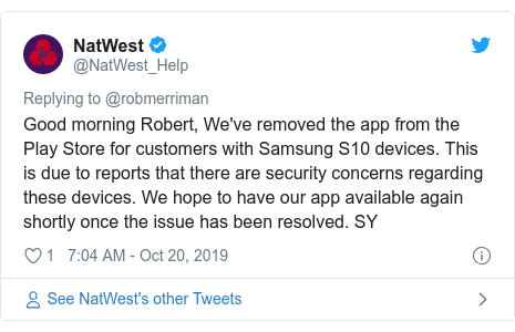 Twitter post by @NatWest_Help: Good morning Robert, We've removed the app from the Play Store for customers with Samsung S10 devices. This is due to reports that there are security concerns regarding these devices. We hope to have our app available again shortly once the issue has been resolved. SY