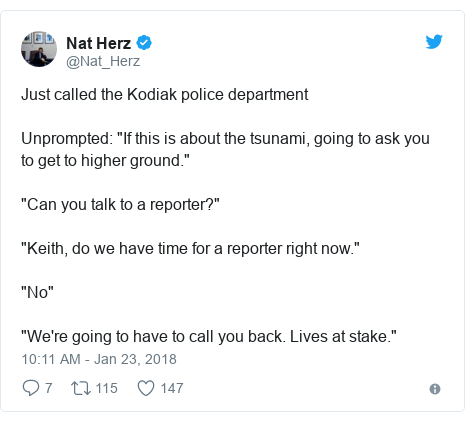 "Twitter post by @Nat_Herz: Just called the Kodiak police departmentUnprompted  ""If this is about the tsunami, going to ask you to get to higher ground.""""Can you talk to a reporter?"" ""Keith, do we have time for a reporter right now."" ""No""""We're going to have to call you back. Lives at stake."""