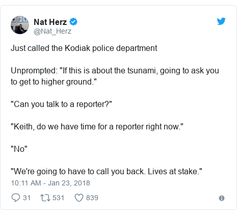 """Twitter post by @Nat_Herz: Just called the Kodiak police departmentUnprompted  """"If this is about the tsunami, going to ask you to get to higher ground.""""""""Can you talk to a reporter?"""" """"Keith, do we have time for a reporter right now."""" """"No""""""""We're going to have to call you back. Lives at stake."""""""