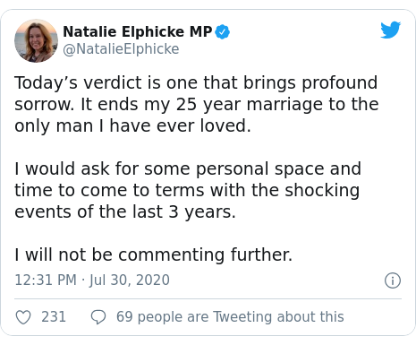 Twitter post by @NatalieElphicke: Today's verdict is one that brings profound sorrow. It ends my 25 year marriage to the only man I have ever loved. I would ask for some personal space and time to come to terms with the shocking events of the last 3 years. I will not be commenting further.