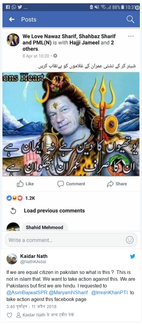 ट्विटर पोस्ट @NathKAidar: If we are equal citizen in pakistan so what is this ?  This is not in islam that. We want to take action against this. We are Pakistanis but first we are hindu. I requested to @AsimBajwaISPR @MaryamNSharif   @ImranKhanPTI  to take action ageist this facebook page