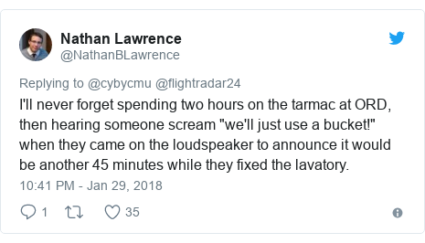 "Twitter post by @NathanBLawrence: I'll never forget spending two hours on the tarmac at ORD, then hearing someone scream ""we'll just use a bucket!"" when they came on the loudspeaker to announce it would be another 45 minutes while they fixed the lavatory."