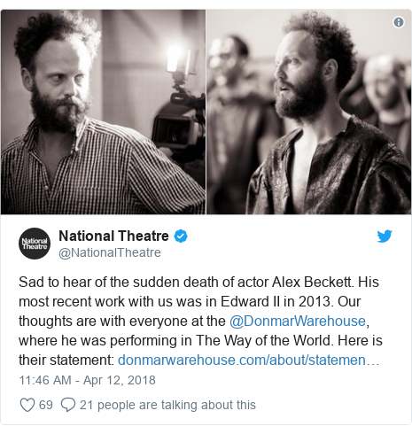 Twitter post by @NationalTheatre: Sad to hear of the sudden death of actor Alex Beckett. His most recent work with us was in Edward II in 2013. Our thoughts are with everyone at the @DonmarWarehouse, where he was performing in The Way of the World. Here is their statement