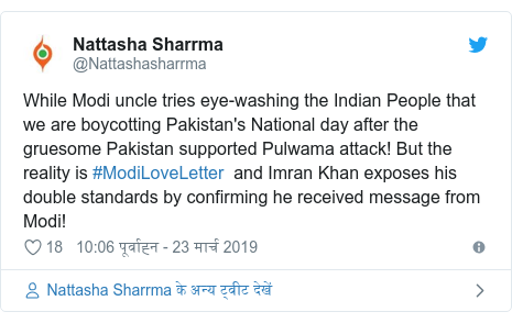 ट्विटर पोस्ट @Nattashasharrma: While Modi uncle tries eye-washing the Indian People that we are boycotting Pakistan's National day after the gruesome Pakistan supported Pulwama attack! But the reality is #ModiLoveLetter  and Imran Khan exposes his double standards by confirming he received message from Modi!