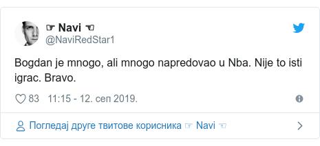 Twitter post by @NaviRedStar1: Bogdan je mnogo, ali mnogo napredovao u Nba. Nije to isti igrac. Bravo.