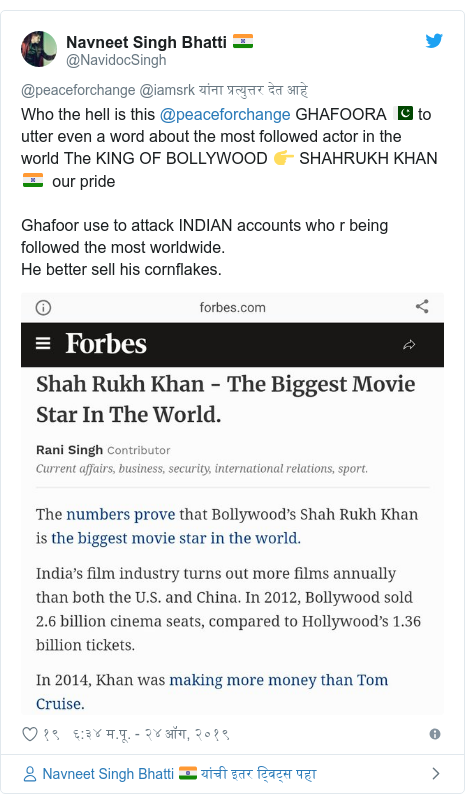 Twitter post by @NavidocSingh: Who the hell is this @peaceforchange GHAFOORA 🇵🇰 to utter even a word about the most followed actor in the world The KING OF BOLLYWOOD 👉 SHAHRUKH KHAN 🇮🇳  our prideGhafoor use to attack INDIAN accounts who r being followed the most worldwide.He better sell his cornflakes.