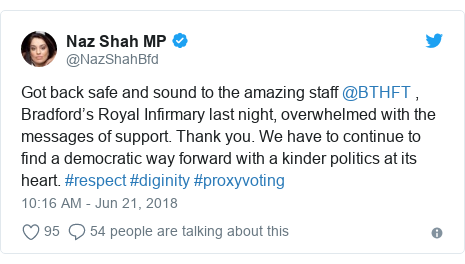 Twitter post by @NazShahBfd: Got back safe and sound to the amazing staff @BTHFT , Bradford's Royal Infirmary last night, overwhelmed with the messages of support. Thank you. We have to continue to find a democratic way forward with a kinder politics at its heart. #respect #diginity #proxyvoting