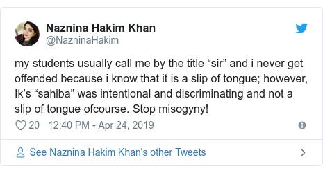 "د @NazninaHakim په مټ ټویټر  تبصره : my students usually call me by the title ""sir"" and i never get offended because i know that it is a slip of tongue; however, Ik's ""sahiba"" was intentional and discriminating and not a slip of tongue ofcourse. Stop misogyny!"