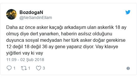 @NeSandinEllam tarafından yapılan Twitter paylaşımı: Daha az önce asker kaçağı arkadaşım ulan askerlik 18 ay olmuş diye dert yanarken, haberin asılsız olduğunu duyunca sosyal medyadan her türk asker doğar gerekirse 12 değil 18 değil 36 ay gene yaparız diyor. Vay klavye yiğitleri vay ki vay