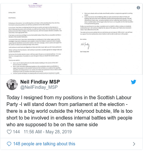 Twitter post by @NeilFindlay_MSP: Today I resigned from my positions in the Scottish Labour Party -I will stand down from parliament at the election - there is a big world outside the Holyrood bubble, life is too short to be involved in endless internal battles with people who are supposed to be on the same side