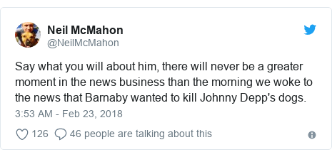 Twitter post by @NeilMcMahon: Say what you will about him, there will never be a greater moment in the news business than the morning we woke to the news that Barnaby wanted to kill Johnny Depp's dogs.