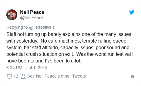 Twitter post by @NeilPeace: Staff not turning up barely explains one of the many issues with yesterday.  No card machines, terrible railing queue system, bar staff attitude, capacity issues, poor sound and potential crush situation on exit.  Was the worst run festival I have been to and I've been to a lot.