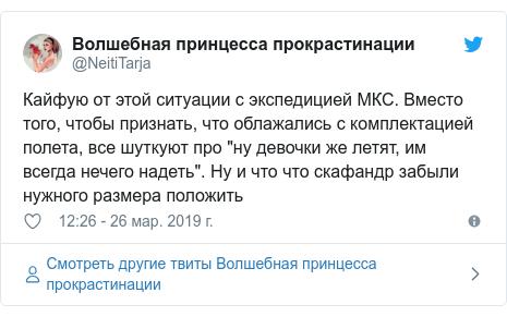 """Twitter пост, автор: @NeitiTarja: Кайфую от этой ситуации с экспедицией МКС. Вместо того, чтобы признать, что облажались с комплектацией полета, все шуткуют про """"ну девочки же летят, им всегда нечего надеть"""". Ну и что что скафандр забыли нужного размера положить"""
