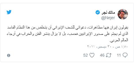 تويتر رسالة بعث بها @Nejer: يقولون إيران فيها مظاهرات، دعواتي للشعب الإيراني أن يتخلص من هذا النظام الفاسد الذي لم يجثم على صدور الإيرانيين فحسب، بل لا يزال ينشر الفتن والخراب في أرجاء العالم العربي.