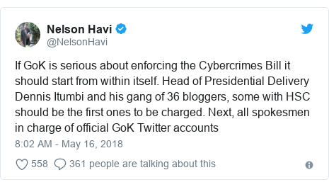 Twitter post by @NelsonHavi: If GoK is serious about enforcing the Cybercrimes Bill it should start from within itself. Head of Presidential Delivery Dennis Itumbi and his gang of 36 bloggers, some with HSC should be the first ones to be charged. Next, all spokesmen in charge of official GoK Twitter accounts