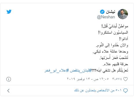 تويتر رسالة بعث بها @Neshan: مواطنٌ لُبنانيّ قُتِل!السياسيّون استنكروا!أدانوا!والآن خَلَدوا إلى النَّوم.وحدها عائلة علاء تبكي.تَنتَحِبُ فَخرَ أُسرَتِها.حرقة قلبهم علاء.تَعزِيَتُكُم هل تشفي ابنَه؟؟؟#لبنان_ينتفض #علاء_ابو_فخر