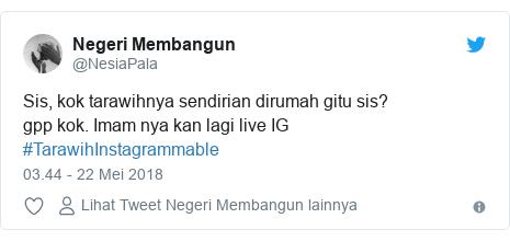 Twitter pesan oleh @NesiaPala: Sis, kok tarawihnya sendirian dirumah gitu sis?gpp kok. Imam nya kan lagi live IG #TarawihInstagrammable