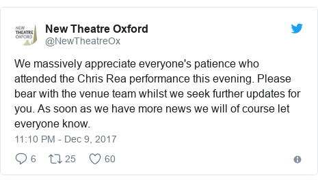 Twitter post by @NewTheatreOx: We massively appreciate everyone's patience who attended the Chris Rea performance this evening. Please bear with the venue team whilst we seek further updates for you. As soon as we have more news we will of course let everyone know.